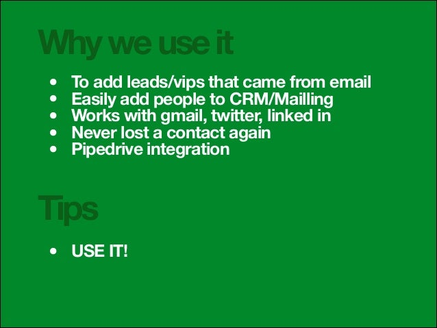Why we use it • • • • •  To add leads/vips that came from email Easily add people to CRM/Mailling Works with gmail, twitte...
