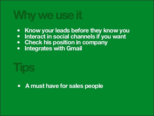 Why we use it • • • •  Know your leads before they know you Interact in social channels if you want Check his position in ...