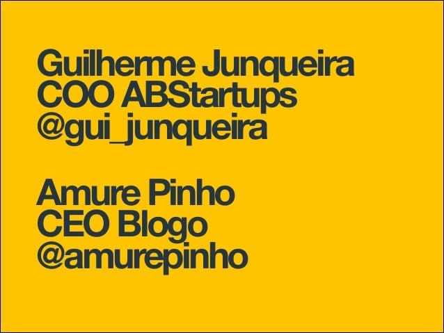 Guilherme Junqueira COO ABStartups @gui_junqueira Amure Pinho CEO Blogo @amurepinho