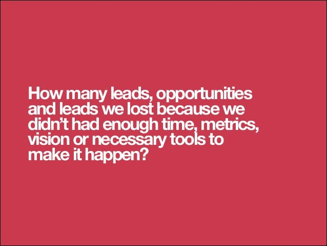 How many leads, opportunities and leads we lost because we didn't had enough time, metrics, vision or necessary tools to m...