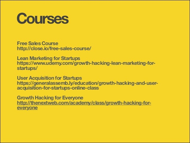 Courses Free Sales Course http://close.io/free-sales-course/ !  Lean Marketing for Startups https://www.udemy.com/growth-h...