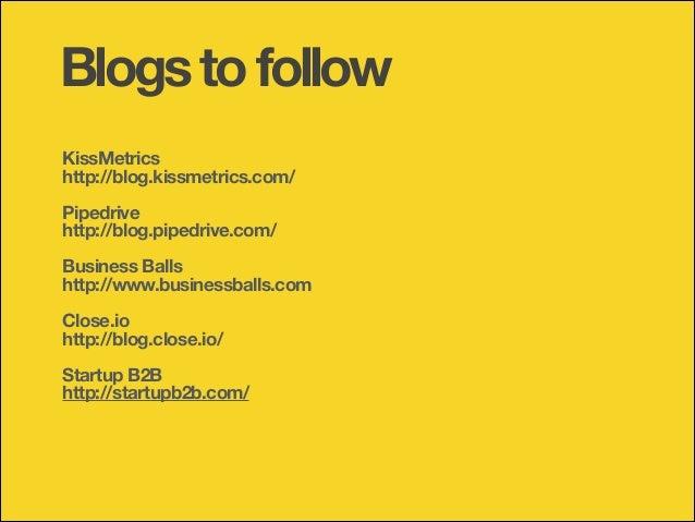 Blogs to follow KissMetrics http://blog.kissmetrics.com/ !  Pipedrive http://blog.pipedrive.com/ !  Business Balls http://...