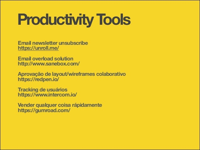Productivity Tools !  Email newsletter unsubscribe https://unroll.me/ !  Email overload solution http://www.sanebox.com/ !...