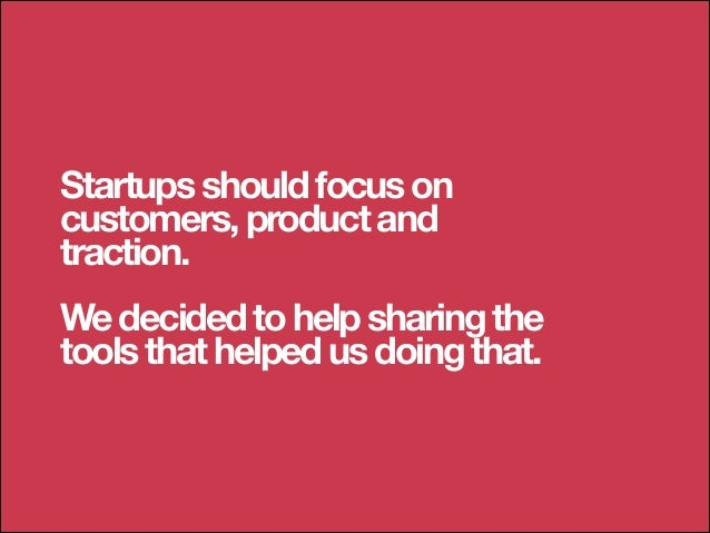 Startups should focus on customers, product and traction. !  We decided to help sharing the tools that helped us doing tha...