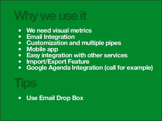 Why we use it • • • • • • •  We need visual metrics Email Integration Customization and multiple pipes Mobile app Easy int...
