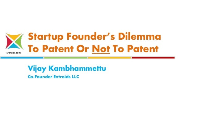 Entroids.com Startup Founder's Dilemma To Patent Or Not To Patent Vijay Kambhammettu Co-Founder Entroids LLC