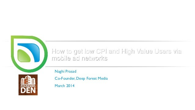 How to get low CPI and High Value Users via mobile ad networks Naghi Prasad Co-Founder, Deep Forest Media March 2014