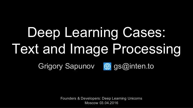 Deep Learning Cases: Text and Image Processing Grigory Sapunov Founders & Developers: Deep Learning Unicorns Moscow 03.04....