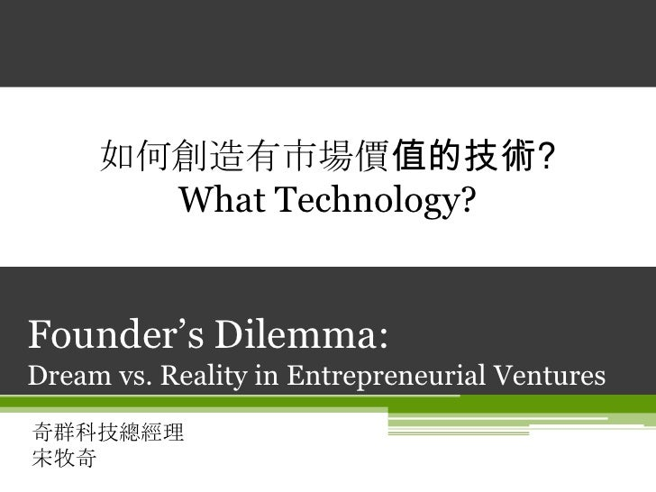 Founder's Dilemma: Dream vs. Reality in Entrepreneurial Ventures<br />奇群科技總經理宋牧奇<br />如何創造有市場價值的技術?<br />What Technology?<...