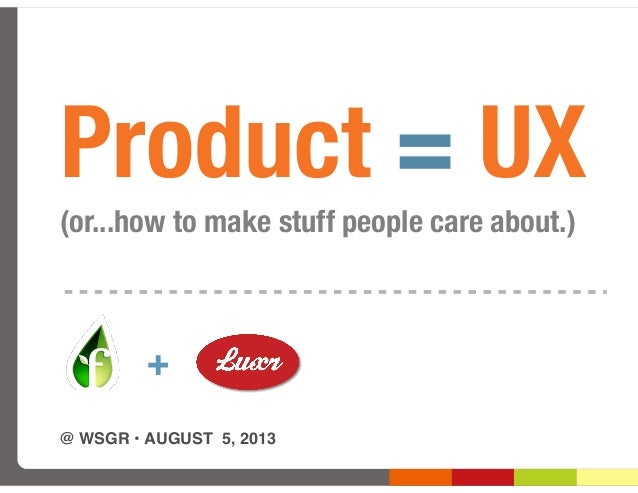 @ WSGR •AUGUST 5, 2013 + Product = UX (or...how to make stuff people care about.)