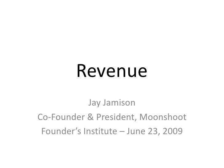 Revenue<br />Jay Jamison<br />Co-Founder & President, Moonshoot<br />Founder's Institute – June 23, 2009<br />