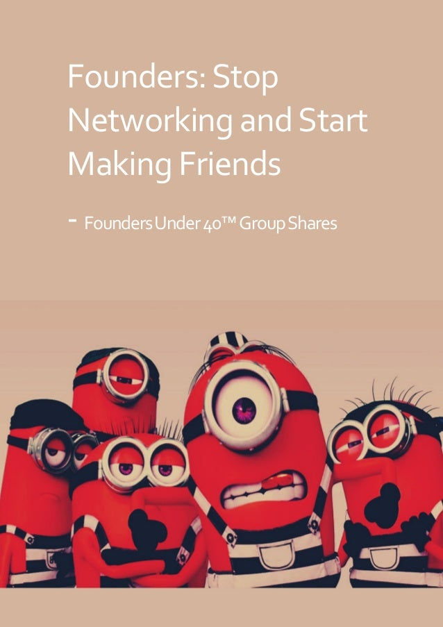 SHARED: FOUNDERS UNDER 40™ GROUP + GREATESTFOUNDERS.COM Founders:Stop NetworkingandStart Making Friends -FoundersUnder40™G...