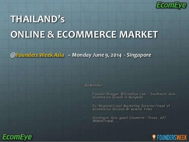 THAILAND's ONLINE & ECOMMERCE MARKET @Founders Week Asia – Monday June 9, 2014 - Singapore @eMinhBui • Founder/Blogger @Ec...