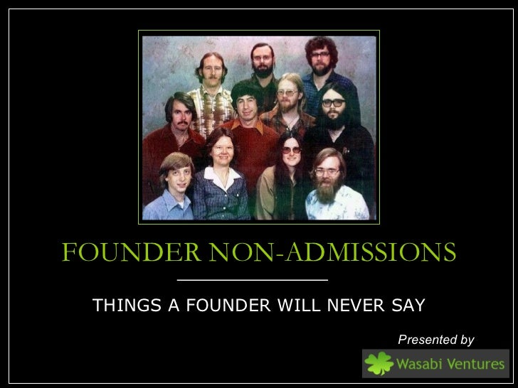 FOUNDER NON-ADMISSIONS <ul><li>THINGS A FOUNDER WILL NEVER SAY </li></ul>Presented by