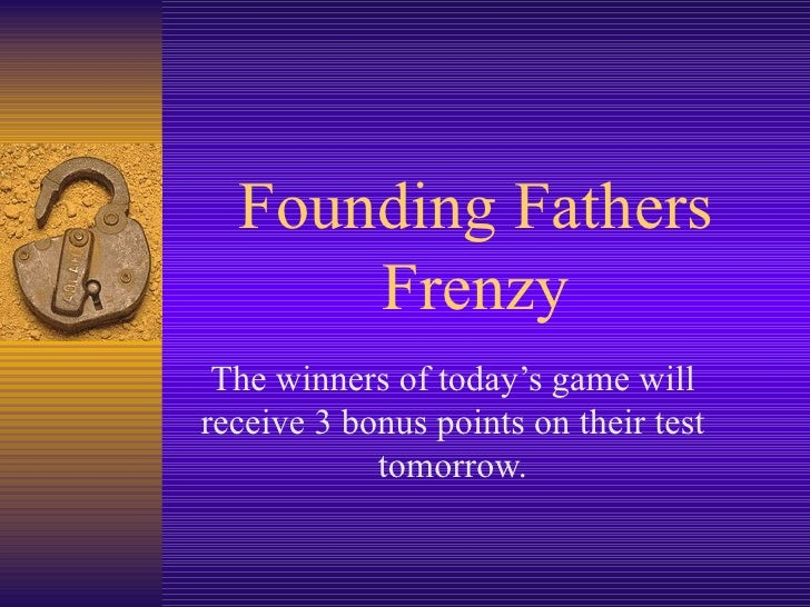 Founding Fathers Frenzy The winners of today's game will receive 3 bonus points on their test tomorrow.