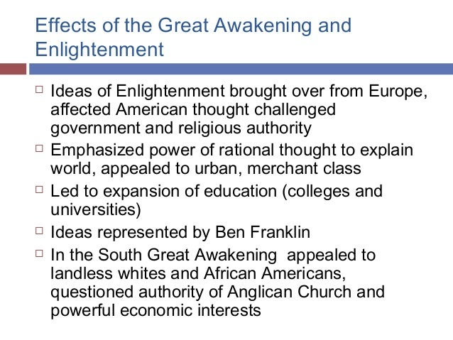 impacts of the great awakening While the great awakening emphasized vigorously emotional religiosity, the enlightenment promoted the power of reason and scientific observation both movements had lasting impacts on the colonies the beliefs of the new lights of the first great awakening competed with the religions of the first colonists, and the.