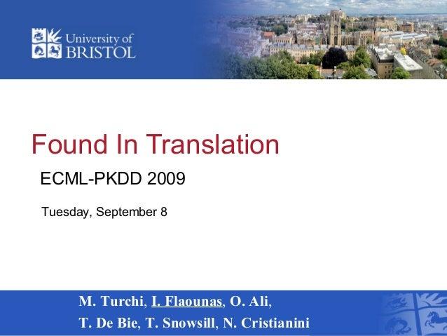 Found In Translation M. Turchi, I. Flaounas, O. Ali, T. De Bie, T. Snowsill, N. Cristianini ECML-PKDD 2009 Tuesday, Septem...
