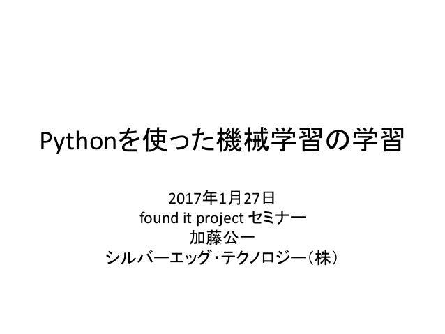 Pythonを使った機械学習の学習 2017年1月27日 found it project セミナー 加藤公一 シルバーエッグ・テクノロジー(株)