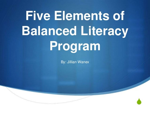 S Five Elements of Balanced Literacy Program By: Jillian Wanex