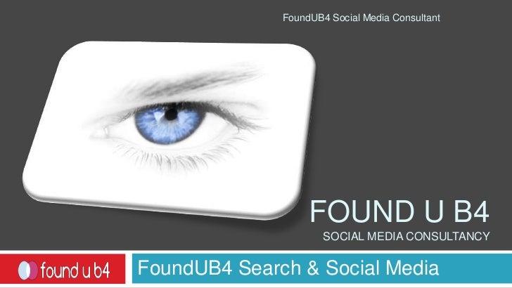 Found u b4 social media consultancy<br />FoundUB4 Search & Social Media<br />FoundUB4 Social Media Consultant<br />