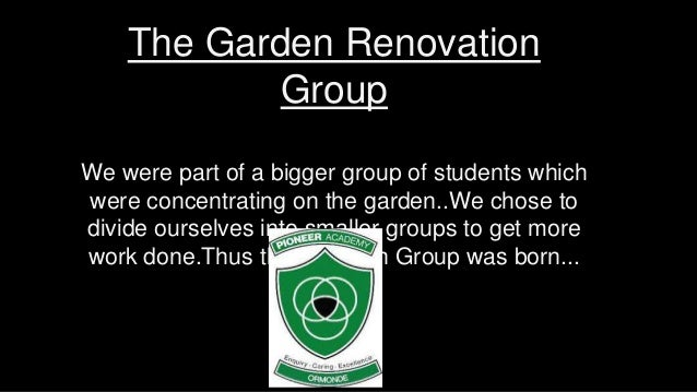 The Garden Renovation Group We were part of a bigger group of students which were concentrating on the garden..We chose to...
