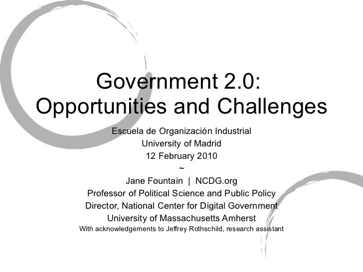 Government 2.0:  Opportunities and Challenges Escuela de Organización Industrial University of Madrid 12 February 2010 ~ J...