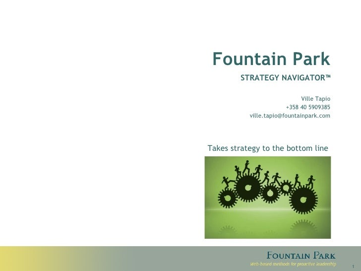 Fountain Park STRATEGY NAVIGATOR™ Ville Tapio +358 40 5909385 [email_address] Takes strategy to the bottom line