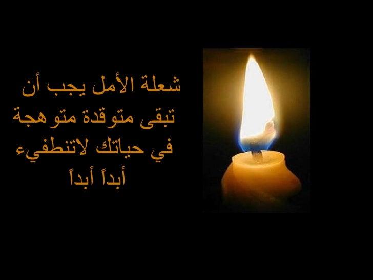 <ul><li>شعلة الأمل يجب أن تبقى متوقدة متوهجة في حياتك لاتنطفيء أبداً أبداً  </li></ul>