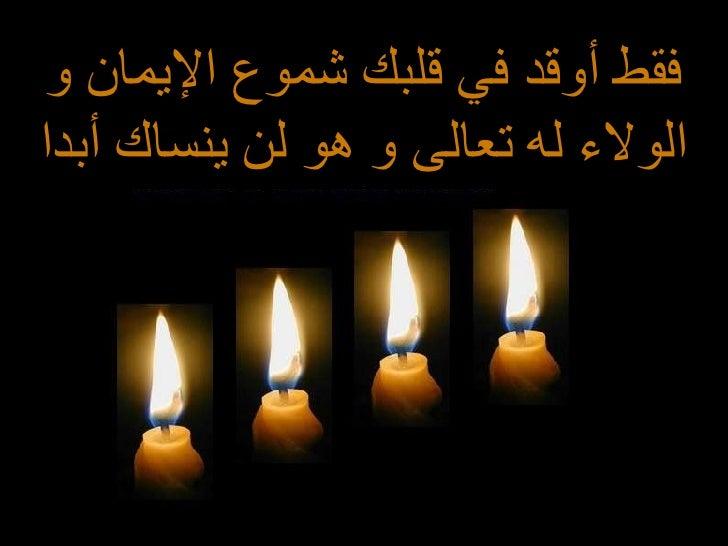 فقط أوقد في قلبك شموع الإيمان و الولاء له تعالى و هو لن ينساك أبدا