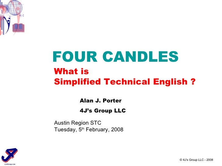 © 4J's Group LLC - 2008 FOUR CANDLES What is Simplified Technical English ? Austin Region STC Tuesday, 5 th  February, 200...