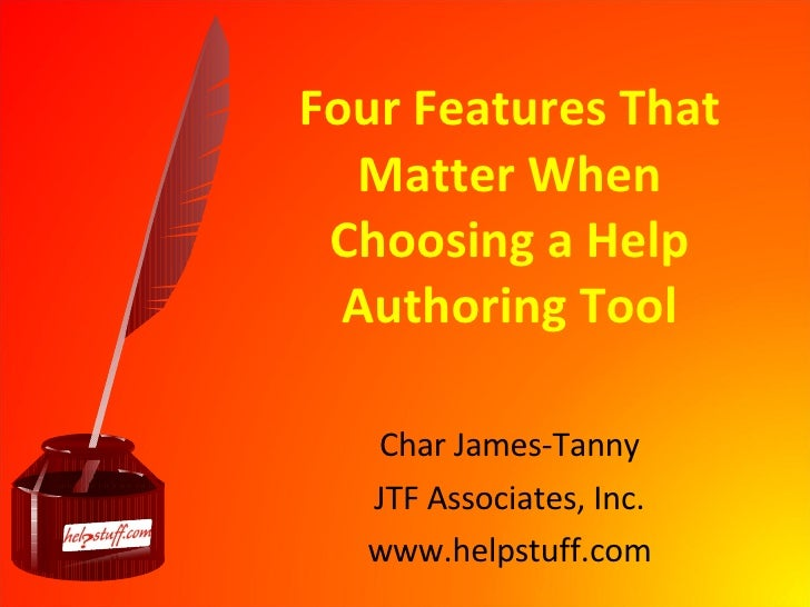 Four Features That Matter When Choosing a Help Authoring Tool Char James-Tanny JTF Associates, Inc. www.helpstuff.com