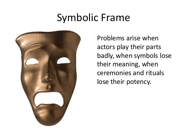 political and symbolic frame analysis It is a personal search for meaning, governed by criteria of plausibility and  the  political frame sees an organization as a jungle – an arena of enduring  finally,  the theater image of the symbolic frame captures organizational life as an.