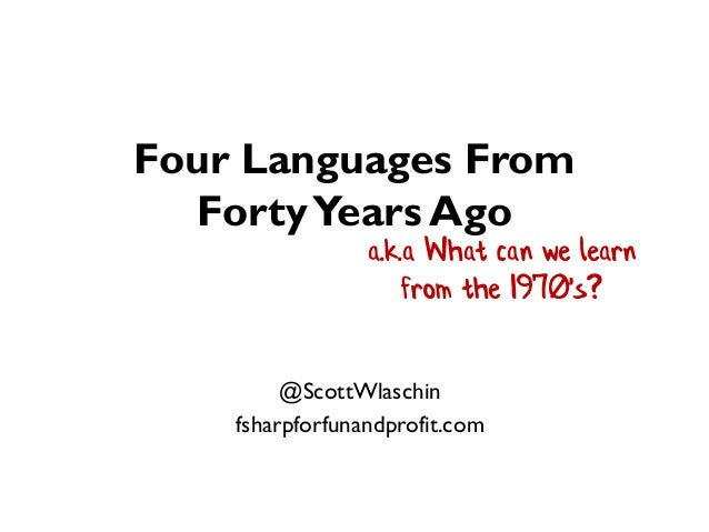 Four Languages From FortyYears Ago @ScottWlaschin fsharpforfunandprofit.com a.k.a What can we learn from the 1970's?