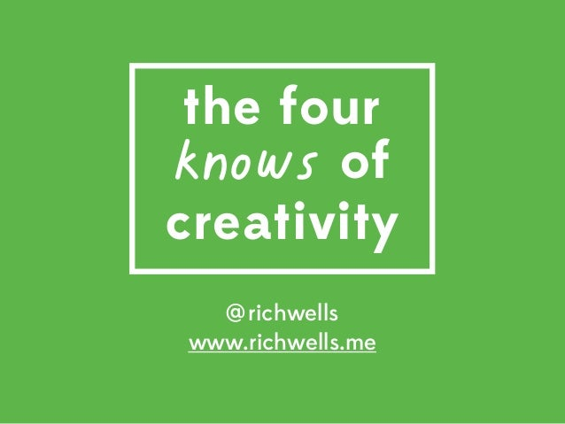 @richwells www.richwells.me the four knows of creativity