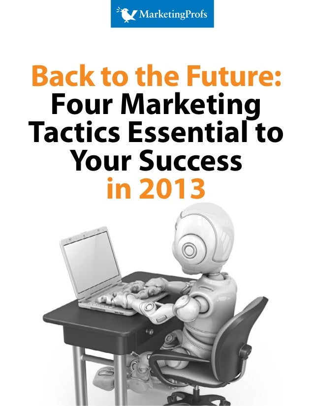 Back to the Future: Four MarketingTactics Essential to   Your Success      in 2013