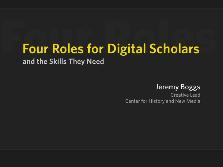 our Roles Four Roles for Digital Scholars and the Skills They Need                                           Jeremy Boggs ...