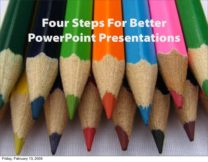 Four Steps For Better                PowerPoint Presentations     Friday, February 13, 2009