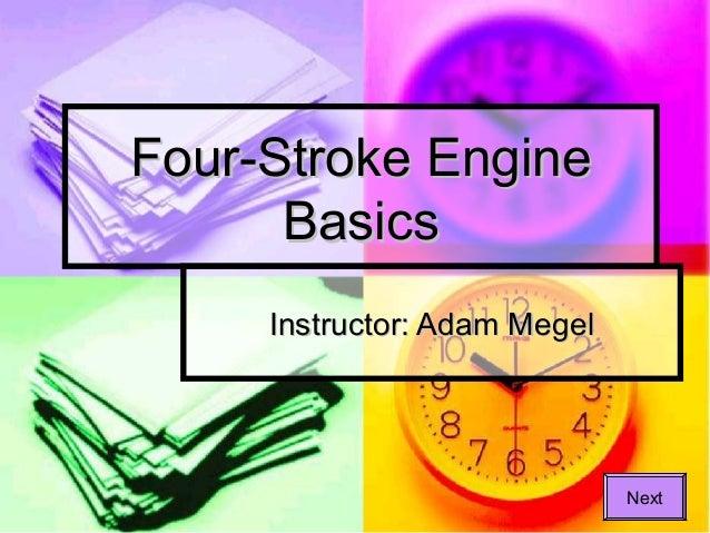 Four-Stroke Engine Basics Instructor: Adam Megel  Next