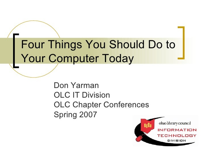 Four Things You Should Do to Your Computer Today Don Yarman OLC IT Division OLC Chapter Conferences Spring 2007