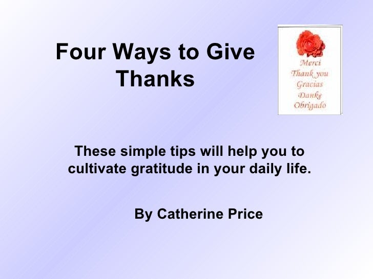 Four Ways to Give Thanks These simple tips will help you to cultivate gratitude in your daily life. By Catherine Price