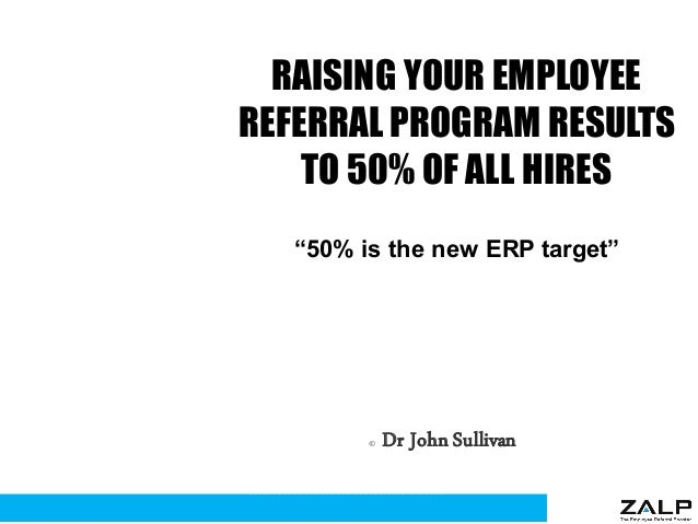 "RAISING YOUR EMPLOYEE REFERRAL PROGRAM RESULTS TO 50% OF ALL HIRES ""50% is the new ERP target"" © Dr John Sullivan 1 www.dr..."
