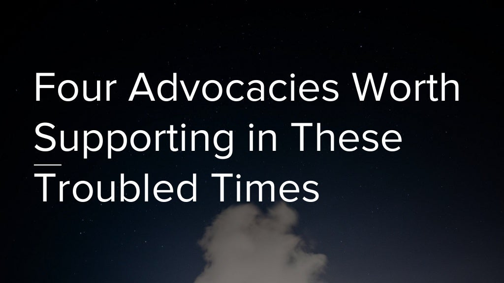 Four advocacies worth supporting in these troubled times