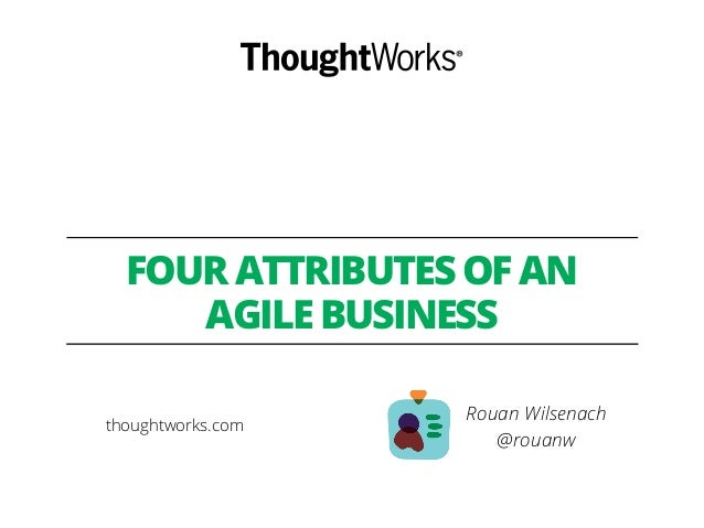FOUR ATTRIBUTES OF AN AGILE BUSINESS Rouan Wilsenach @rouanw thoughtworks.com