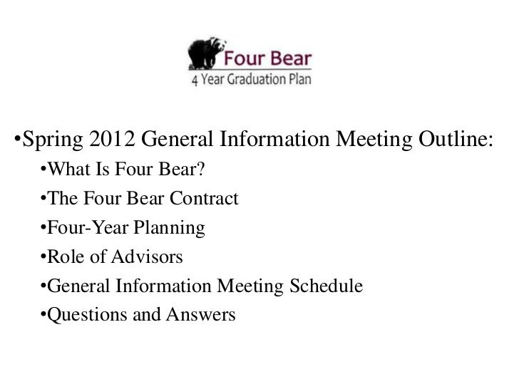 •Spring 2012 General Information Meeting Outline:  •What Is Four Bear?  •The Four Bear Contract  •Four-Year Planning  •Rol...