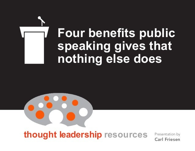 BY CARL FRIESEN thought leadership resources Four benefits public speaking gives that nothing else does Presentation by Ca...