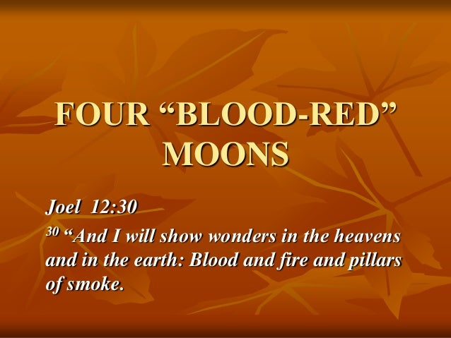 "FOUR ―BLOOD-RED‖ MOONS Joel 12:30 30 ""And I will show wonders in the heavens and in the earth: Blood and fire and pillars ..."