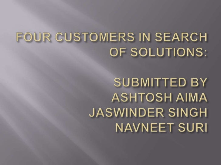 FOUR CUSTOMERS IN SEARCH OF SOLUTIONS:SUBMITTED BYASHTOSH AIMAJASWINDER SINGHNAVNEET SURI<br />