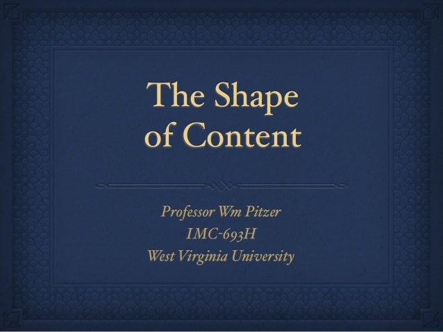 The Shape of Content Professor Wm Pitzer IMC-693H West Virginia University