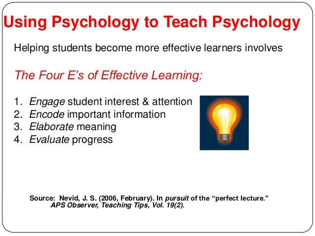Using Psychology to Teach Psychology Helping students become more effective learners involves The Four E's of Effective Le...