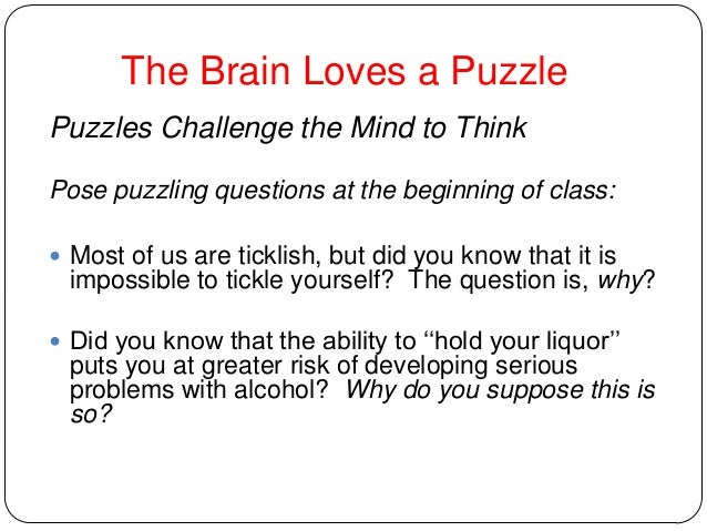 The Brain Loves a Puzzle Puzzles Challenge the Mind to Think Pose puzzling questions at the beginning of class:  Most of ...